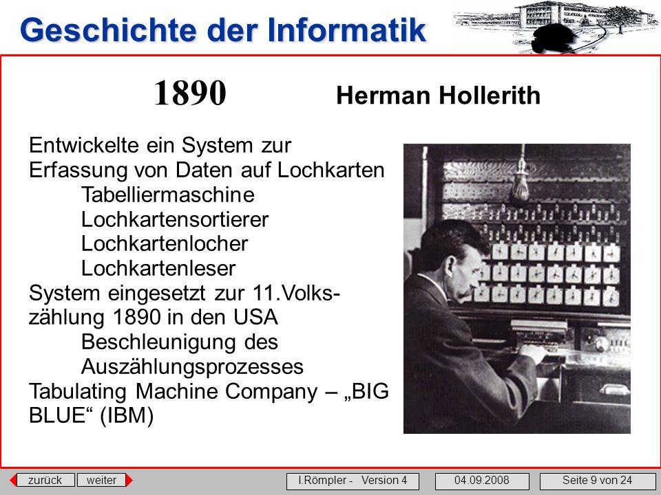 zurückweiter I.Römpler - Version 404.09.2008Seite 9 von 24 Geschichte der Informatik 1890 Entwickelte ein System zur Erfassung von Daten auf Lochkarte
