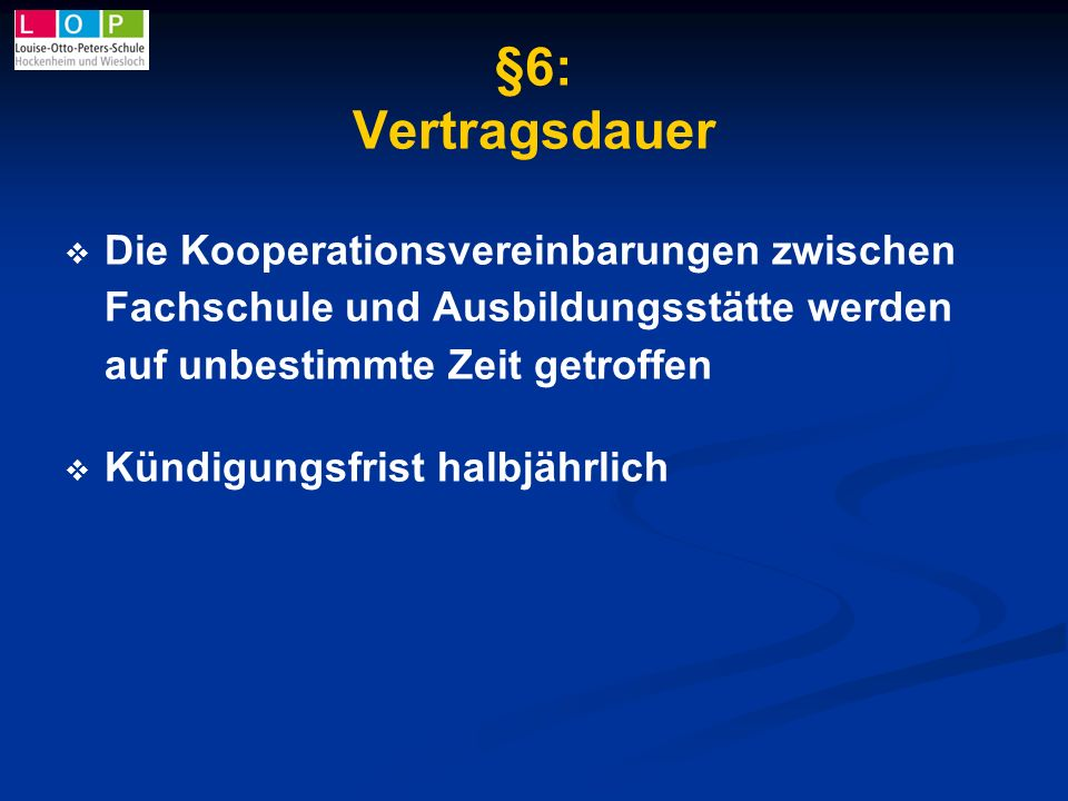 §6: Vertragsdauer Die Kooperationsvereinbarungen zwischen Fachschule und Ausbildungsstätte werden auf unbestimmte Zeit getroffen Kündigungsfrist halbj
