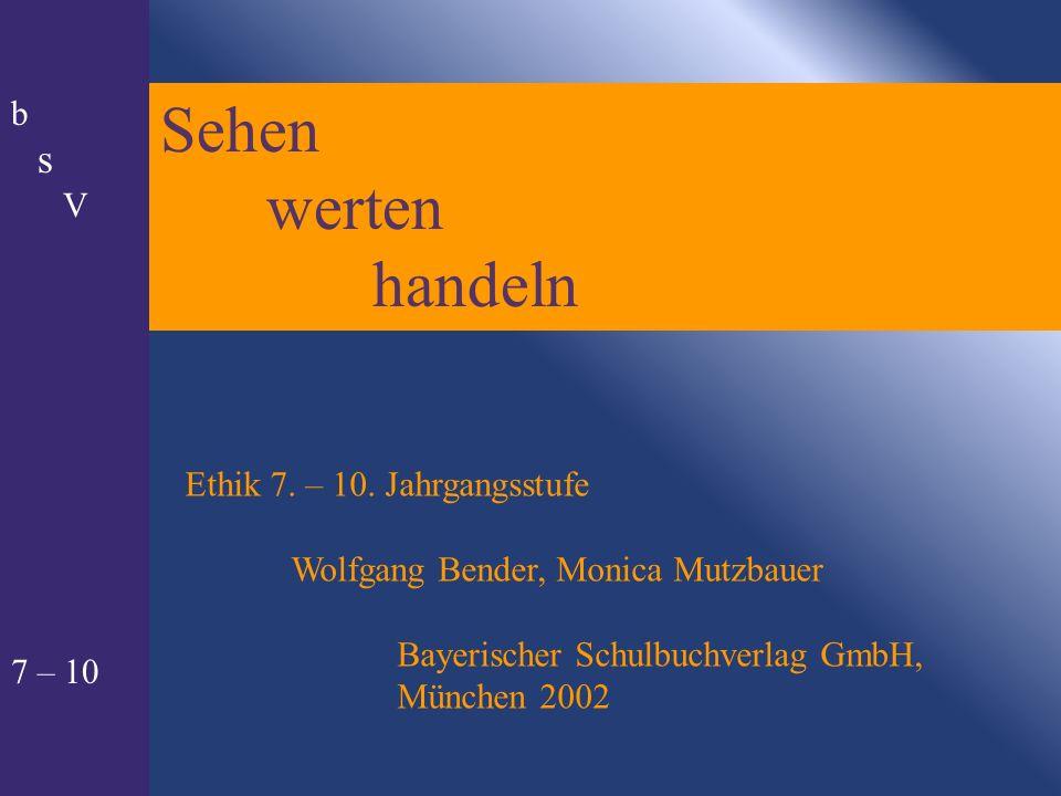 Sehen werten handeln Ethik 7. – 10. Jahrgangsstufe Wolfgang Bender, Monica Mutzbauer Bayerischer Schulbuchverlag GmbH, München 2002 b s V 7 – 10