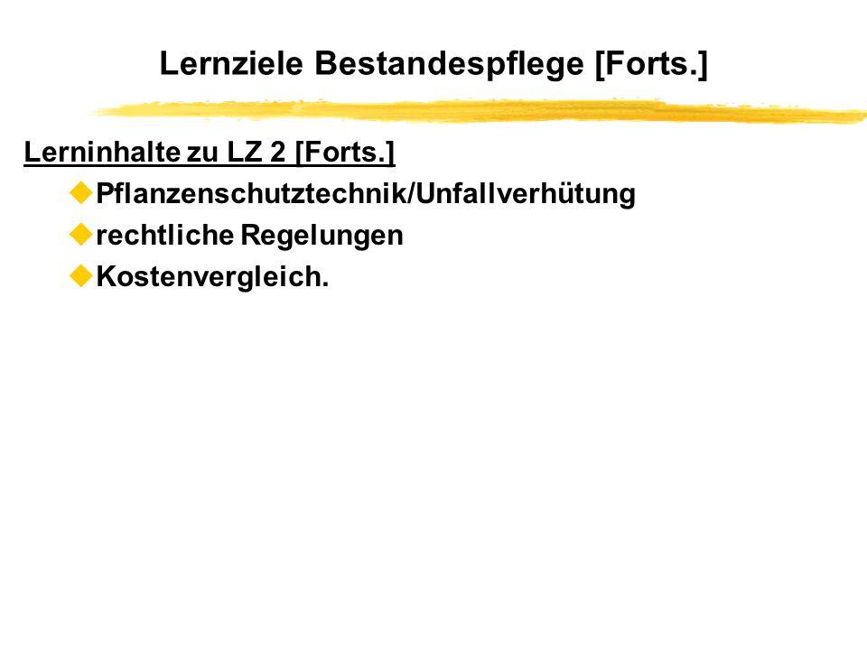 Lernziele Bestandespflege [Forts.] Lerninhalte zu LZ 2 [Forts.] uPflanzenschutztechnik/Unfallverhütung urechtliche Regelungen uKostenvergleich.
