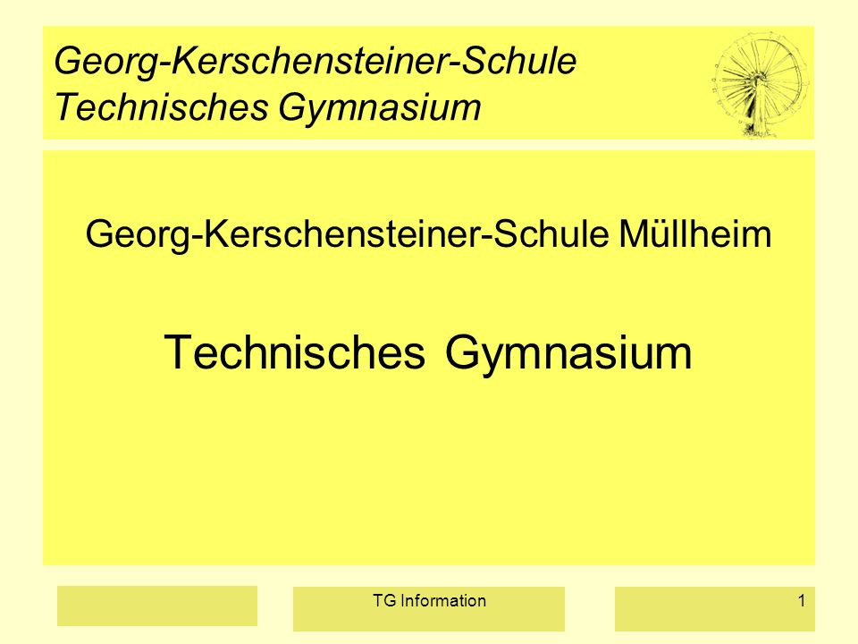 TG Information1 Georg-Kerschensteiner-Schule Technisches Gymnasium Georg-Kerschensteiner-Schule Müllheim Technisches Gymnasium