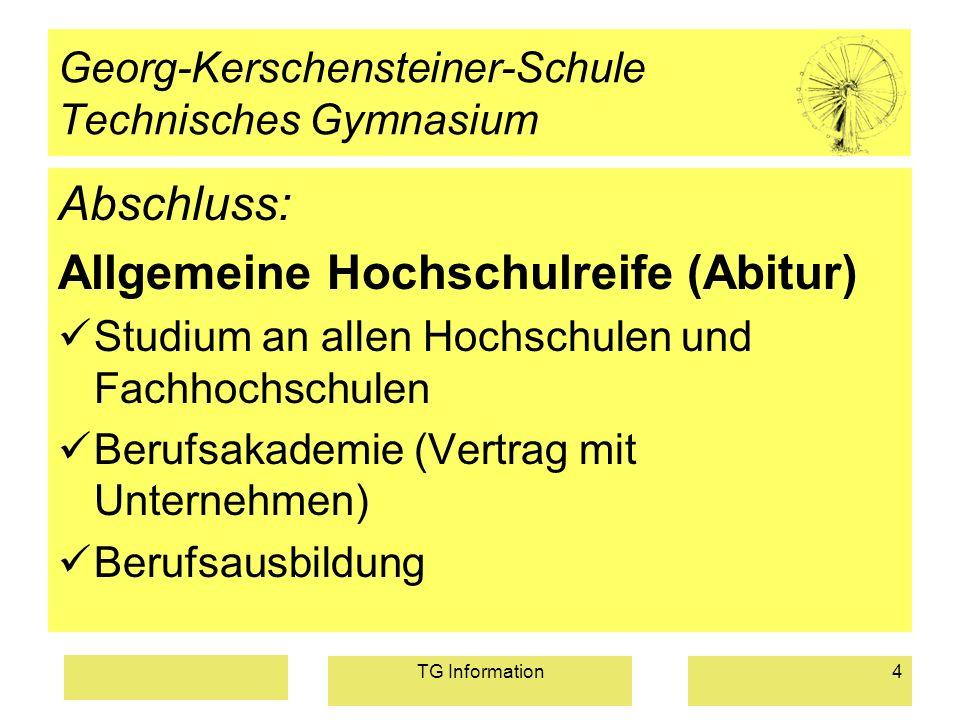 TG Information4 Georg-Kerschensteiner-Schule Technisches Gymnasium Abschluss: Allgemeine Hochschulreife (Abitur) Studium an allen Hochschulen und Fach