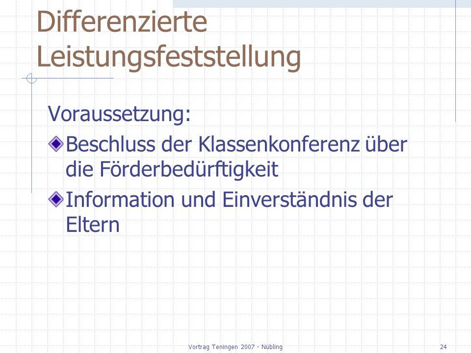 Vortrag Teningen 2007 - Nübling24 Differenzierte Leistungsfeststellung Voraussetzung: Beschluss der Klassenkonferenz über die Förderbedürftigkeit Info