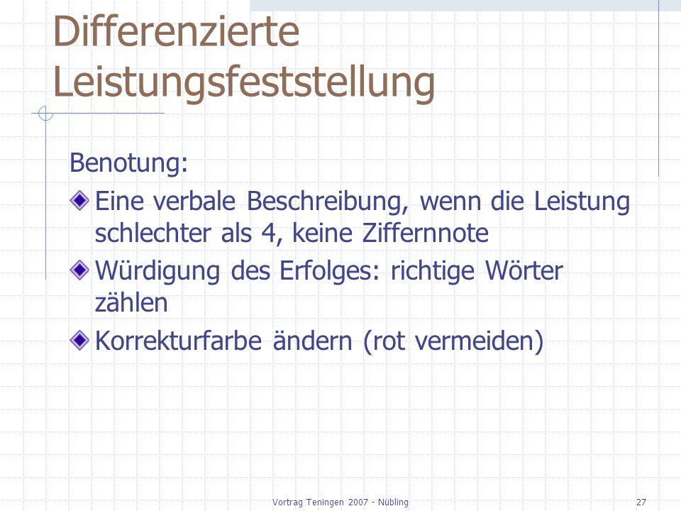 Vortrag Teningen 2007 - Nübling27 Differenzierte Leistungsfeststellung Benotung: Eine verbale Beschreibung, wenn die Leistung schlechter als 4, keine