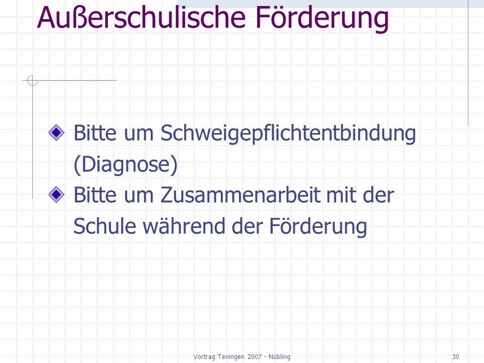 Vortrag Teningen 2007 - Nübling30 Außerschulische Förderung Bitte um Schweigepflichtentbindung (Diagnose) Bitte um Zusammenarbeit mit der Schule währe