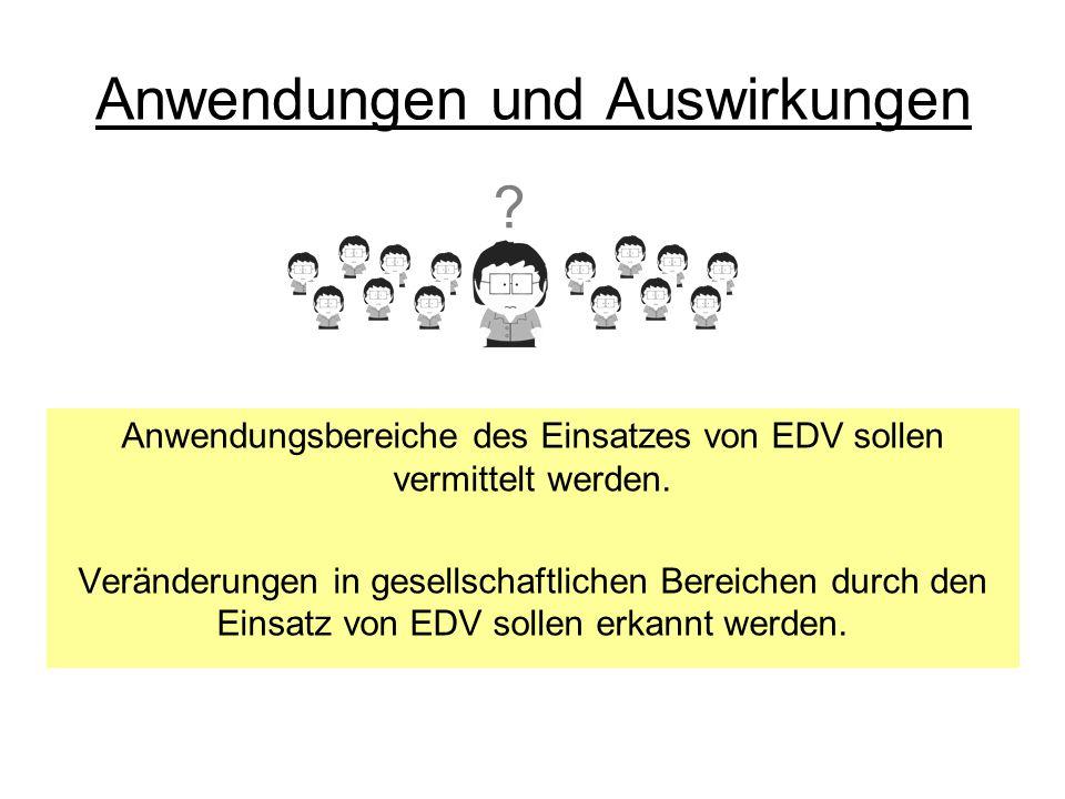 Anwendungen und Auswirkungen Anwendungsbereiche des Einsatzes von EDV sollen vermittelt werden. Veränderungen in gesellschaftlichen Bereichen durch de