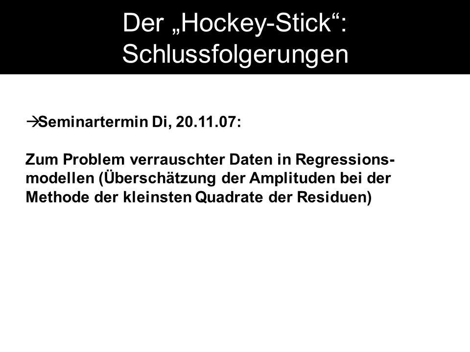 Der Hockey-Stick: Schlussfolgerungen Seminartermin Di, 20.11.07: Zum Problem verrauschter Daten in Regressions- modellen (Überschätzung der Amplituden bei der Methode der kleinsten Quadrate der Residuen)
