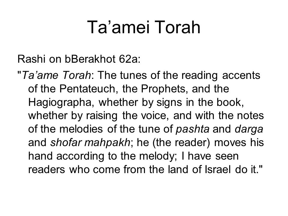 Taamei Torah Rashi on bBerakhot 62a: Taame Torah: The tunes of the reading accents of the Pentateuch, the Prophets, and the Hagiographa, whether by signs in the book, whether by raising the voice, and with the notes of the melodies of the tune of pashta and darga and shofar mahpakh; he (the reader) moves his hand according to the melody; I have seen readers who come from the land of Israel do it.