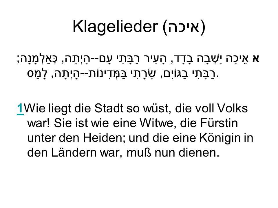 Klagelieder (איכה) א אֵיכָה יָשְׁבָה בָדָד, הָעִיר רַבָּתִי עָם--הָיְתָה, כְּאַלְמָנָה; רַבָּתִי בַגּוֹיִם, שָׂרָתִי בַּמְּדִינוֹת--הָיְתָה, לָמַס. 11