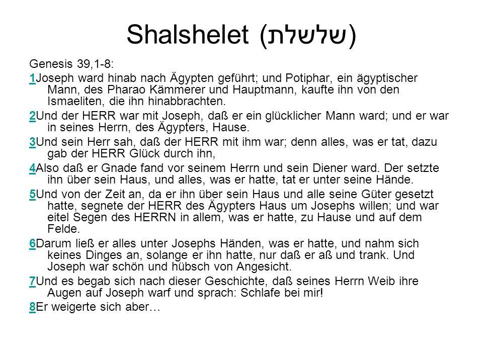 Shalshelet (שלשלת) Genesis 39,1-8: 11Joseph ward hinab nach Ägypten geführt; und Potiphar, ein ägyptischer Mann, des Pharao Kämmerer und Hauptmann, kaufte ihn von den Ismaeliten, die ihn hinabbrachten.