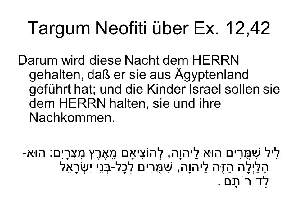 Targum Neofiti über Ex. 12,42 Darum wird diese Nacht dem HERRN gehalten, daß er sie aus Ägyptenland geführt hat; und die Kinder Israel sollen sie dem