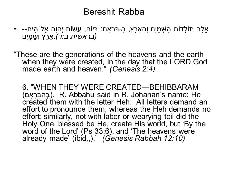 Bereshit Rabba אֵלֶּה תוֹלְדוֹת הַשָּׁמַיִם וְהָאָרֶץ, בְּ הִ בָּרְאָם: בְּיוֹם, עֲשׂוֹת יְהוָה אֱלֹהִים-- אֶרֶץ וְשָׁמָיִם.