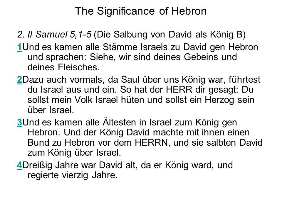 The Significance of Hebron 2. II Samuel 5,1-5 (Die Salbung von David als König B) 11Und es kamen alle Stämme Israels zu David gen Hebron und sprachen: