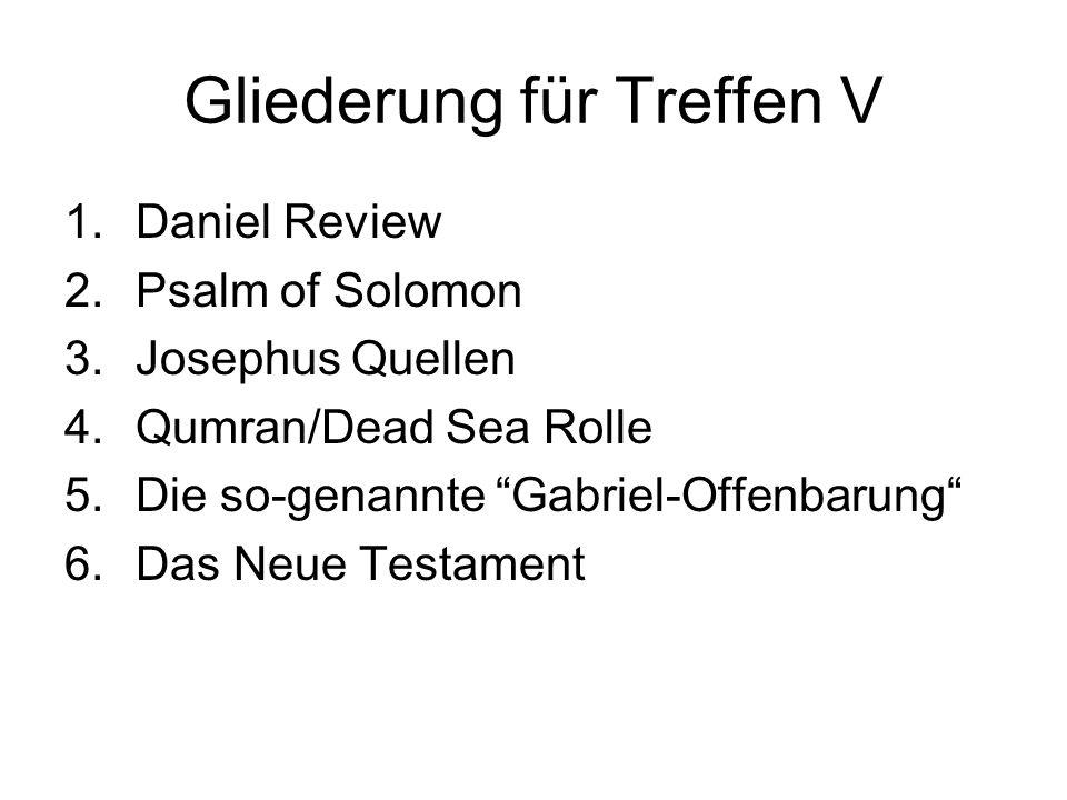 Gliederung für Treffen V 1.Daniel Review 2.Psalm of Solomon 3.Josephus Quellen 4.Qumran/Dead Sea Rolle 5.Die so-genannte Gabriel-Offenbarung 6.Das Neue Testament