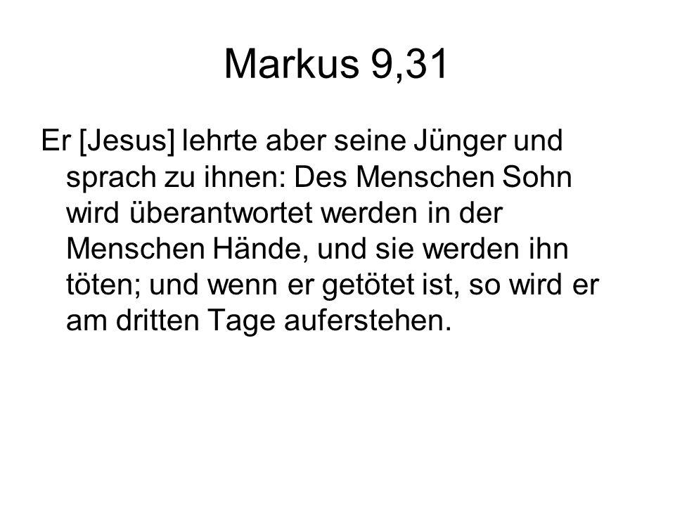 Markus 9,31 Er [Jesus] lehrte aber seine Jünger und sprach zu ihnen: Des Menschen Sohn wird überantwortet werden in der Menschen Hände, und sie werden ihn töten; und wenn er getötet ist, so wird er am dritten Tage auferstehen.