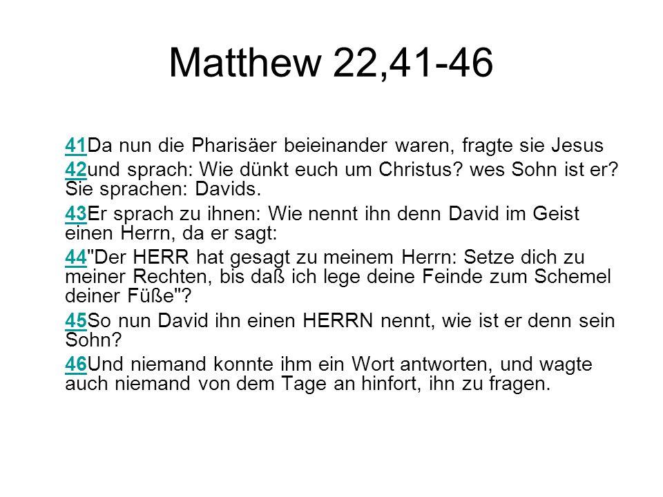 Matthew 22,41-46 4141Da nun die Pharisäer beieinander waren, fragte sie Jesus 4242und sprach: Wie dünkt euch um Christus? wes Sohn ist er? Sie sprache