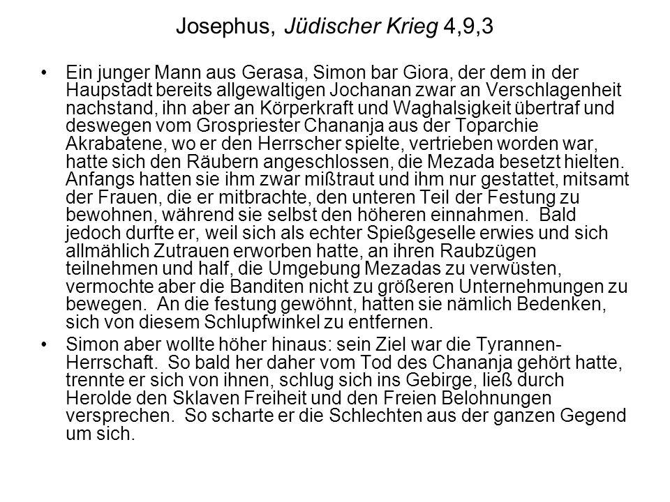 Josephus, Jüdischer Krieg 4,9,3 Ein junger Mann aus Gerasa, Simon bar Giora, der dem in der Haupstadt bereits allgewaltigen Jochanan zwar an Verschlagenheit nachstand, ihn aber an Körperkraft und Waghalsigkeit übertraf und deswegen vom Grospriester Chananja aus der Toparchie Akrabatene, wo er den Herrscher spielte, vertrieben worden war, hatte sich den Räubern angeschlossen, die Mezada besetzt hielten.