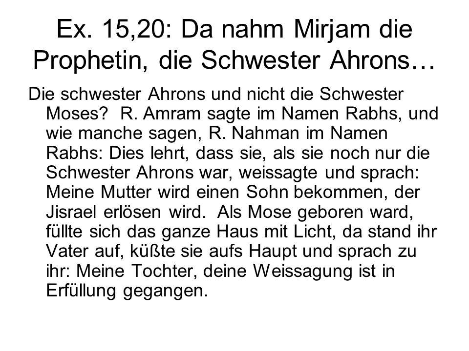 Ex. 15,20: Da nahm Mirjam die Prophetin, die Schwester Ahrons… Die schwester Ahrons und nicht die Schwester Moses? R. Amram sagte im Namen Rabhs, und