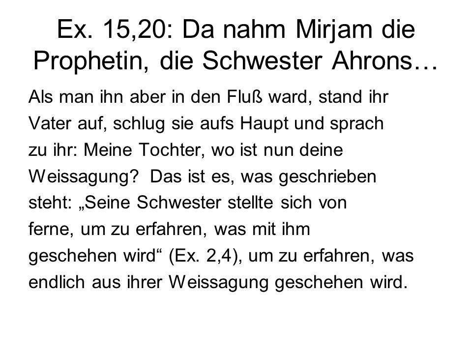 Ex. 15,20: Da nahm Mirjam die Prophetin, die Schwester Ahrons… Als man ihn aber in den Fluß ward, stand ihr Vater auf, schlug sie aufs Haupt und sprac