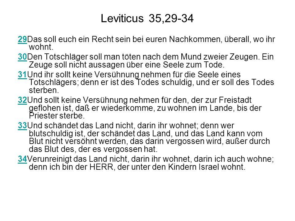 Leviticus 35,29-34 2929Das soll euch ein Recht sein bei euren Nachkommen, überall, wo ihr wohnt. 3030Den Totschläger soll man töten nach dem Mund zwei