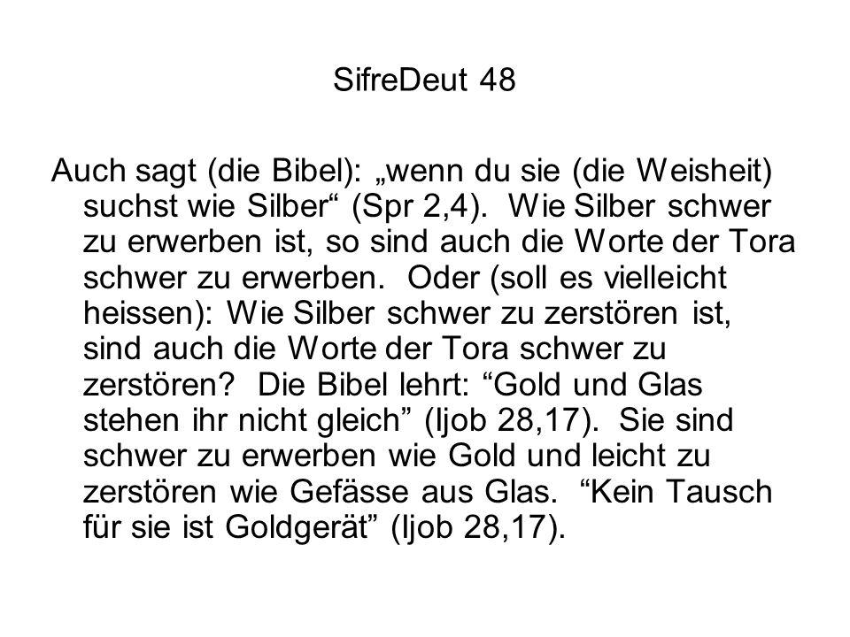 SifreDeut 48 Auch sagt (die Bibel): wenn du sie (die Weisheit) suchst wie Silber (Spr 2,4). Wie Silber schwer zu erwerben ist, so sind auch die Worte