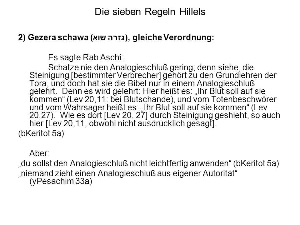 Die sieben Regeln Hillels 2) Gezera schawa (גזרה שוא), gleiche Verordnung: Es sagte Rab Aschi: Schätze nie den Analogieschluß gering; denn siehe, die Steinigung [bestimmter Verbrecher] gehört zu den Grundlehren der Tora, und doch hat sie die Bibel nur in einem Analogieschluß gelehrt.