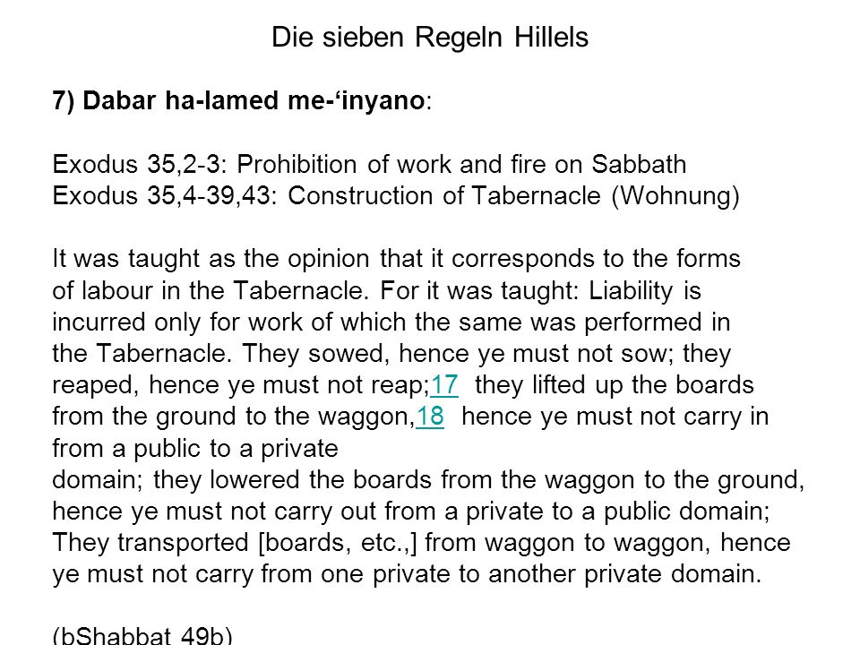Die sieben Regeln Hillels 7) Dabar ha-lamed me-inyano: Exodus 35,2-3: Prohibition of work and fire on Sabbath Exodus 35,4-39,43: Construction of Tabernacle (Wohnung) It was taught as the opinion that it corresponds to the forms of labour in the Tabernacle.