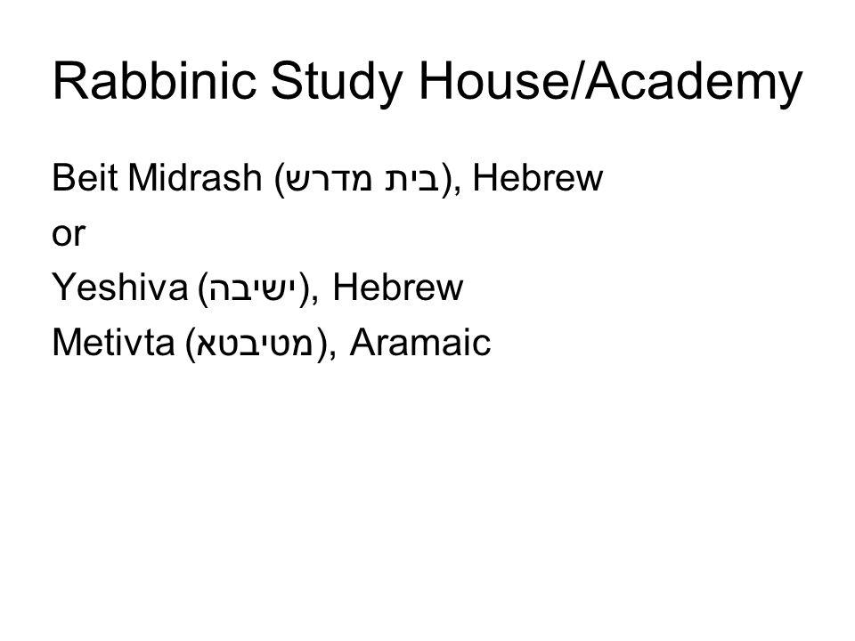 Rabbinic Study House/Academy Beit Midrash (בית מדרש), Hebrew or Yeshiva (ישיבה), Hebrew Metivta (מטיבטא), Aramaic