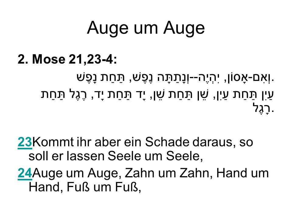 Auge um Auge 2. Mose 21,23-4: וְאִם-אָסוֹן, יִהְיֶה--וְנָתַתָּה נֶפֶשׁ, תַּחַת נָפֶשׁ.