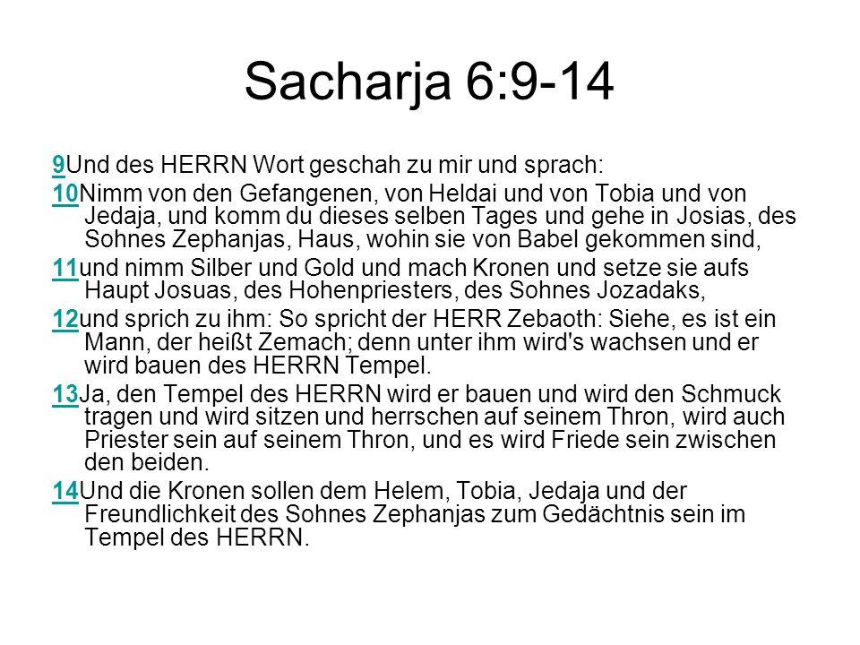 Sacharja 6:9-14 99Und des HERRN Wort geschah zu mir und sprach: 1010Nimm von den Gefangenen, von Heldai und von Tobia und von Jedaja, und komm du dieses selben Tages und gehe in Josias, des Sohnes Zephanjas, Haus, wohin sie von Babel gekommen sind, 1111und nimm Silber und Gold und mach Kronen und setze sie aufs Haupt Josuas, des Hohenpriesters, des Sohnes Jozadaks, 1212und sprich zu ihm: So spricht der HERR Zebaoth: Siehe, es ist ein Mann, der heißt Zemach; denn unter ihm wird s wachsen und er wird bauen des HERRN Tempel.