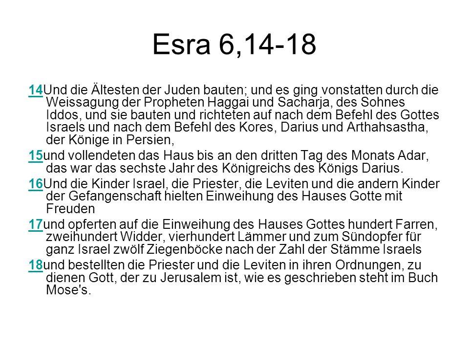 Esra 6,14-18 1414Und die Ältesten der Juden bauten; und es ging vonstatten durch die Weissagung der Propheten Haggai und Sacharja, des Sohnes Iddos, und sie bauten und richteten auf nach dem Befehl des Gottes Israels und nach dem Befehl des Kores, Darius und Arthahsastha, der Könige in Persien, 1515und vollendeten das Haus bis an den dritten Tag des Monats Adar, das war das sechste Jahr des Königreichs des Königs Darius.