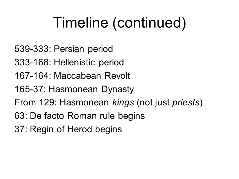 Timeline (continued) 539-333: Persian period 333-168: Hellenistic period 167-164: Maccabean Revolt 165-37: Hasmonean Dynasty From 129: Hasmonean kings