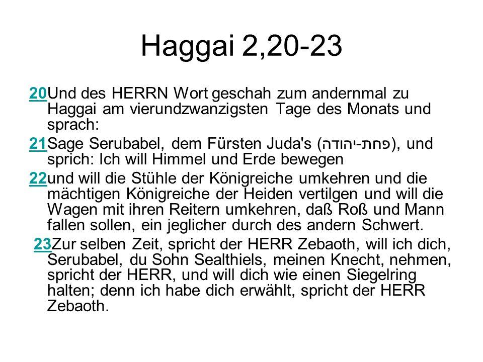 Haggai 2,20-23 2020Und des HERRN Wort geschah zum andernmal zu Haggai am vierundzwanzigsten Tage des Monats und sprach: 2121Sage Serubabel, dem Fürsten Juda s (פחת-יהודה), und sprich: Ich will Himmel und Erde bewegen 2222und will die Stühle der Königreiche umkehren und die mächtigen Königreiche der Heiden vertilgen und will die Wagen mit ihren Reitern umkehren, daß Roß und Mann fallen sollen, ein jeglicher durch des andern Schwert.