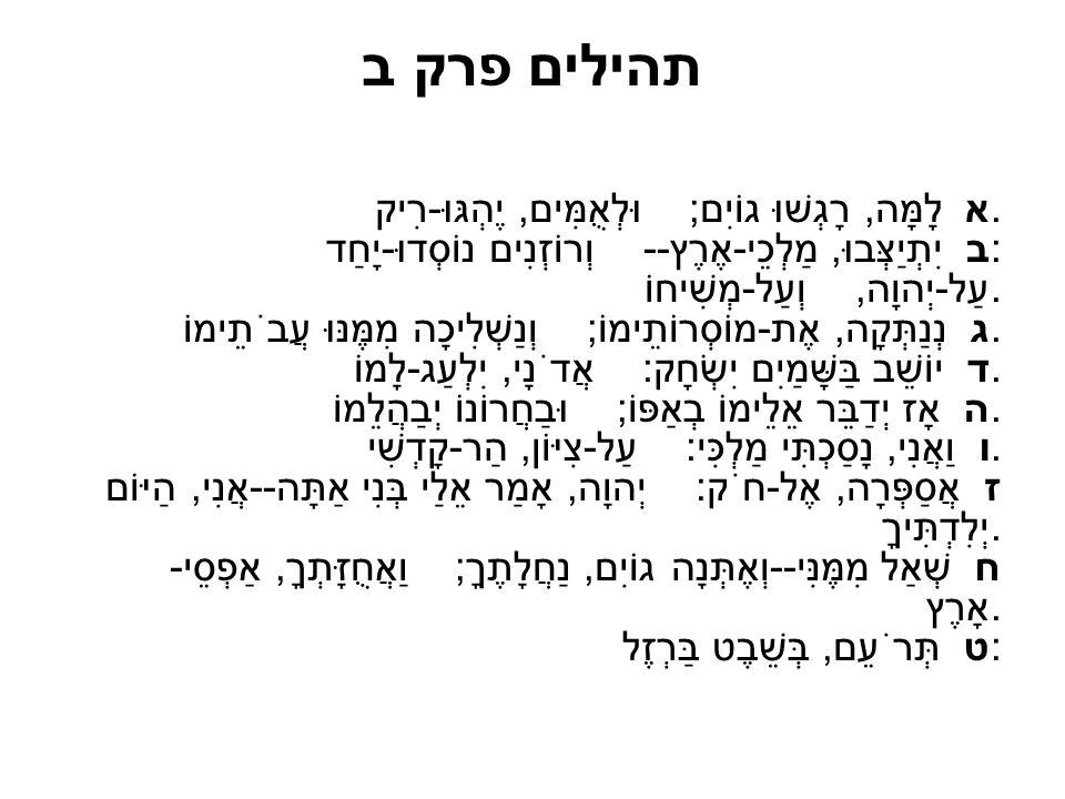 תהילים פרק ב א לָמָּה, רָגְשׁוּ גוֹיִם; וּלְאֻמִּים, יֶהְגּוּ-רִיק. ב יִתְיַצְּבוּ, מַלְכֵי-אֶרֶץ-- וְרוֹזְנִים נוֹסְדוּ-יָחַד: עַל-יְהוָה, וְעַל-מְשׁ