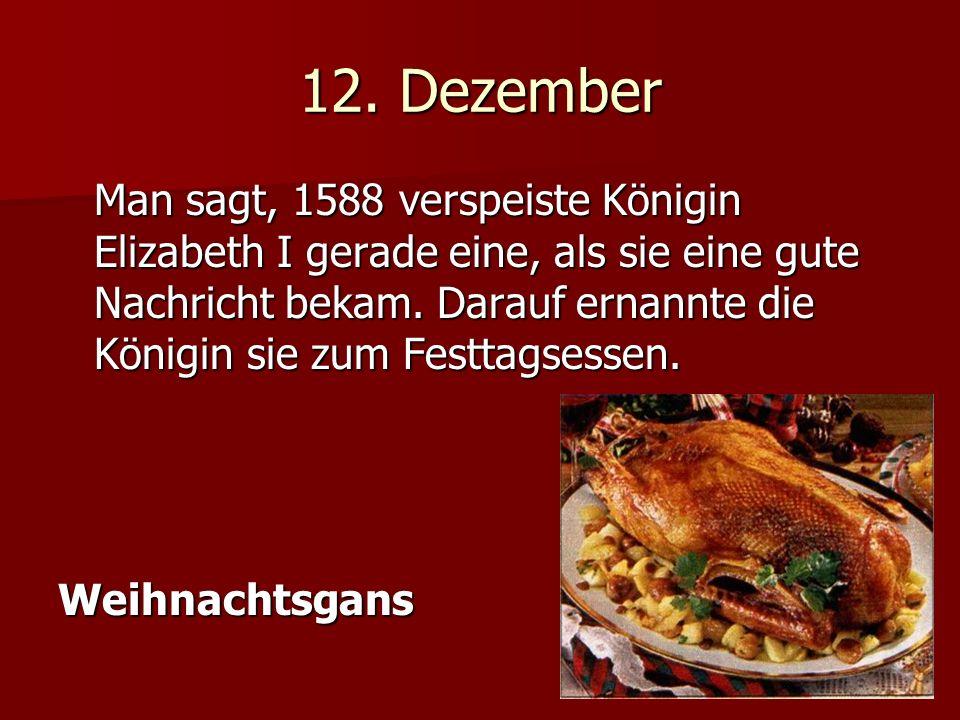 12. Dezember Man sagt, 1588 verspeiste Königin Elizabeth I gerade eine, als sie eine gute Nachricht bekam. Darauf ernannte die Königin sie zum Festtag