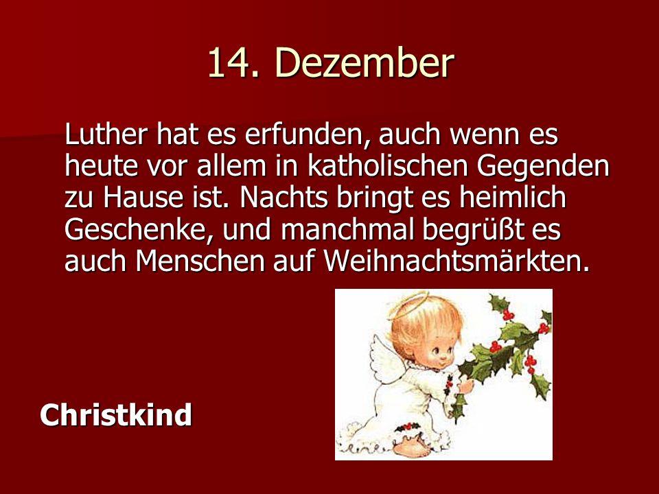 14. Dezember Luther hat es erfunden, auch wenn es heute vor allem in katholischen Gegenden zu Hause ist. Nachts bringt es heimlich Geschenke, und manc