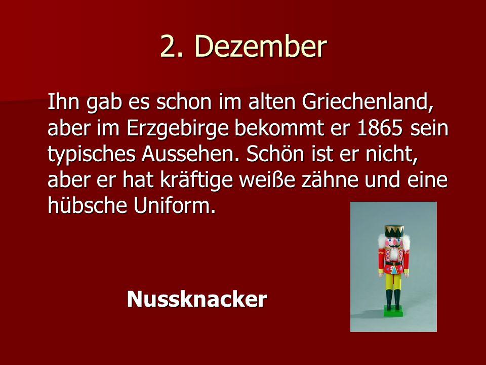 2. Dezember Ihn gab es schon im alten Griechenland, aber im Erzgebirge bekommt er 1865 sein typisches Aussehen. Schön ist er nicht, aber er hat kräfti