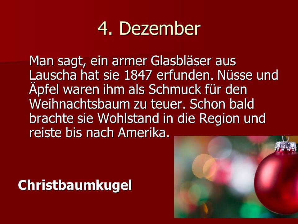 4.Dezember Man sagt, ein armer Glasbläser aus Lauscha hat sie 1847 erfunden.