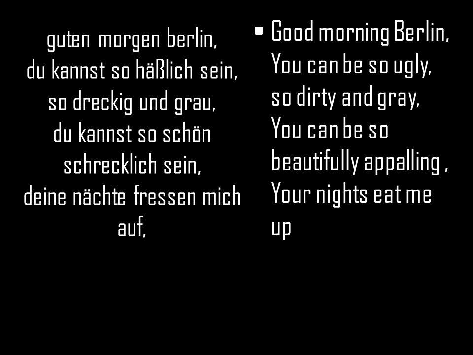 guten morgen berlin, du kannst so häßlich sein, so dreckig und grau, du kannst so schön schrecklich sein, deine nächte fressen mich auf, Good morning