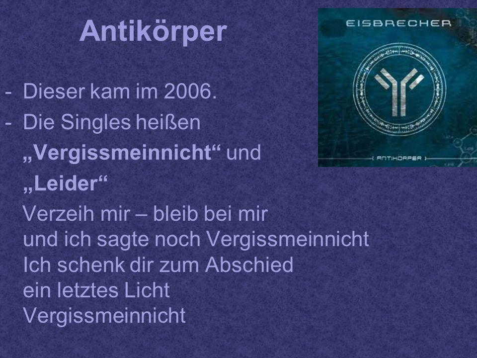 Antikörper -Dieser kam im 2006. -Die Singles heißen Vergissmeinnicht und Leider Verzeih mir – bleib bei mir und ich sagte noch Vergissmeinnicht Ich sc