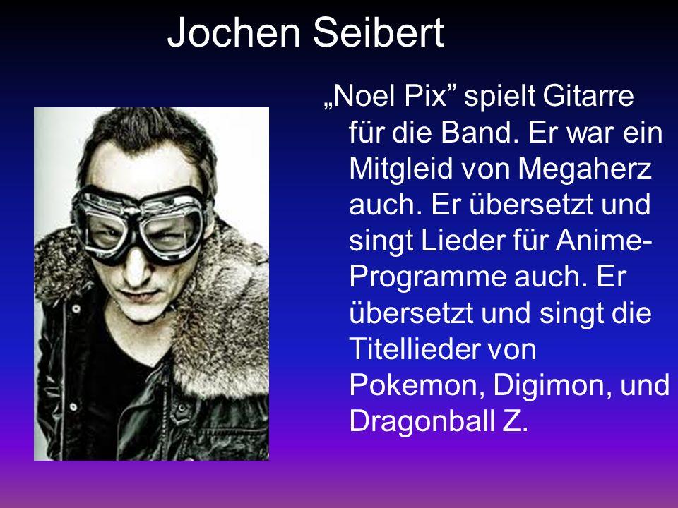 Jochen Seibert Noel Pix spielt Gitarre für die Band. Er war ein Mitgleid von Megaherz auch. Er übersetzt und singt Lieder für Anime- Programme auch. E