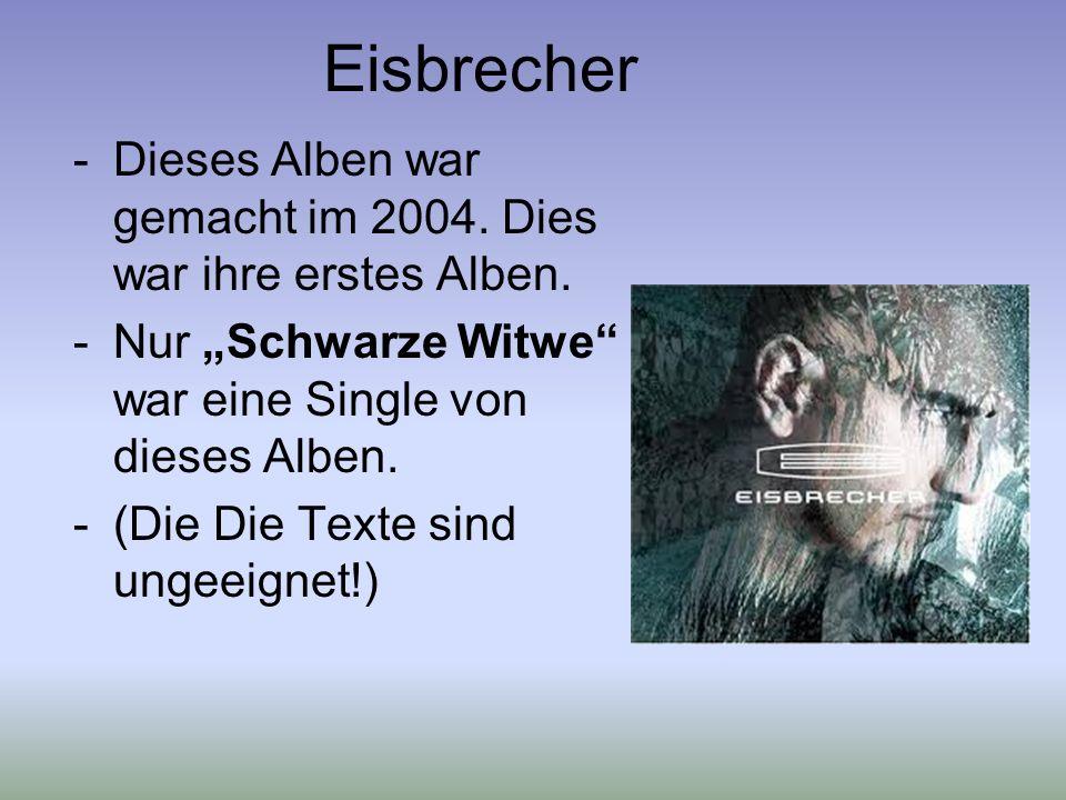 Eisbrecher -Dieses Alben war gemacht im 2004. Dies war ihre erstes Alben. -Nur Schwarze Witwe war eine Single von dieses Alben. -(Die Die Texte sind u