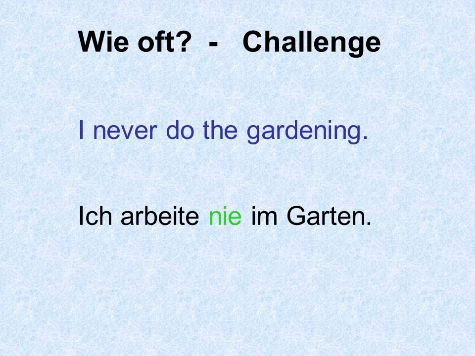 Wie oft machst du das? Remember the adverb goes with the verb in German! Ich wasche jeden Tag ab. I wash up every day.