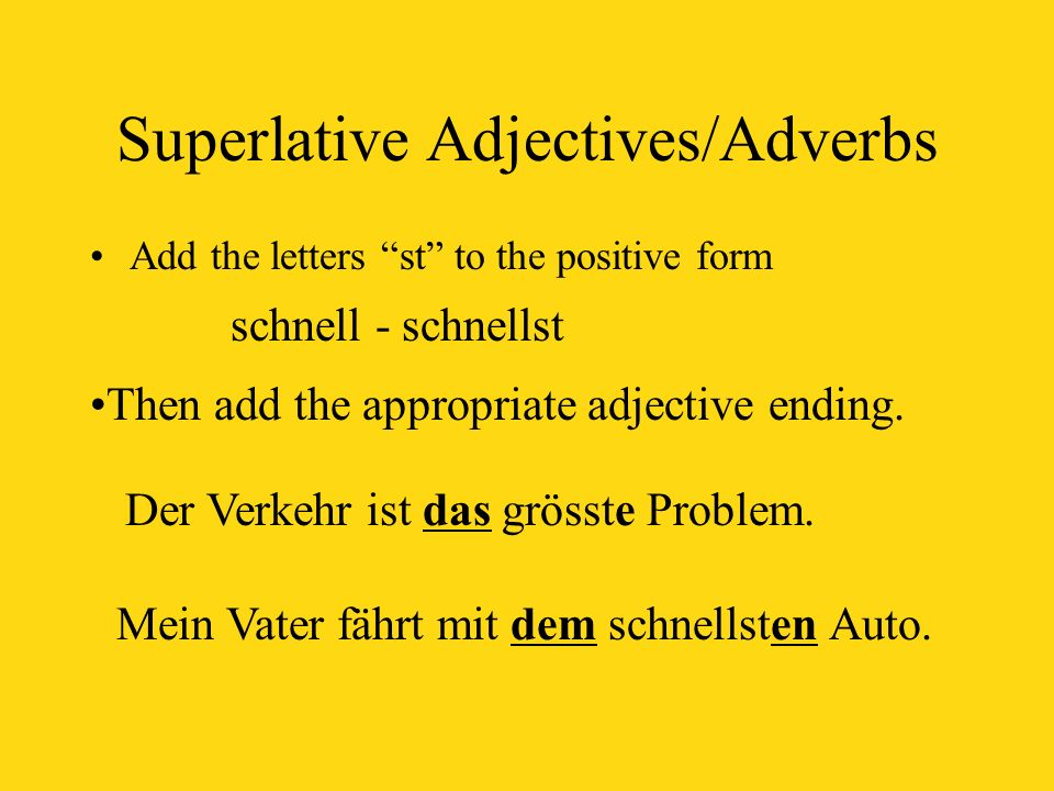 Superlative Adjectives/Adverbs Add the letters sten to the positive form When using the superlative by itself (without a noun following it) begin with the word am z.B.