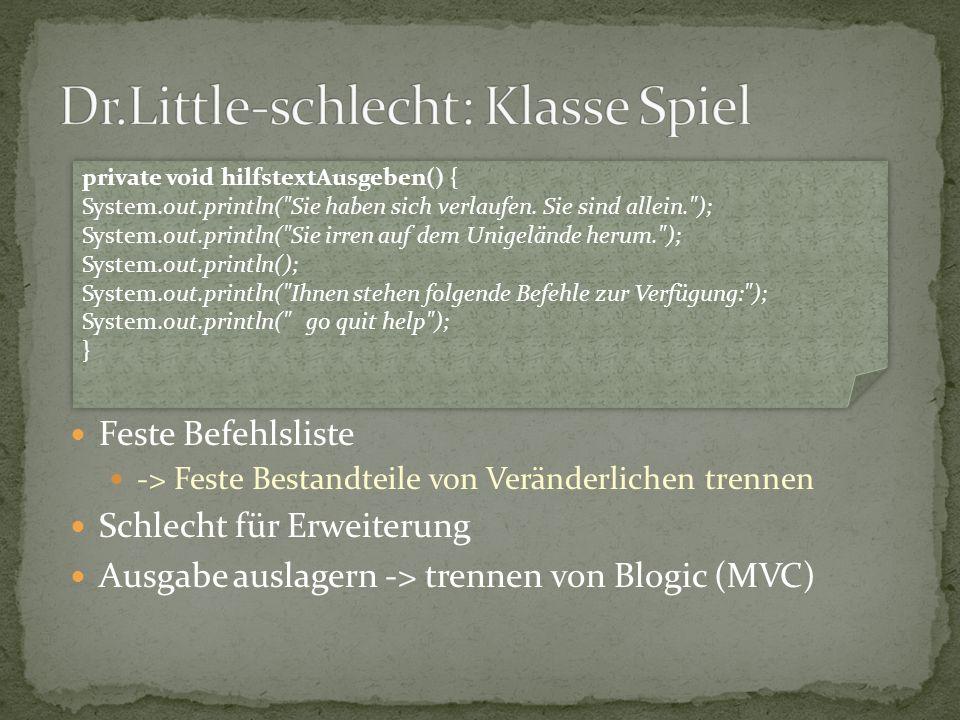 Feste Befehlsliste -> Feste Bestandteile von Veränderlichen trennen Schlecht für Erweiterung Ausgabe auslagern -> trennen von Blogic (MVC) private voi