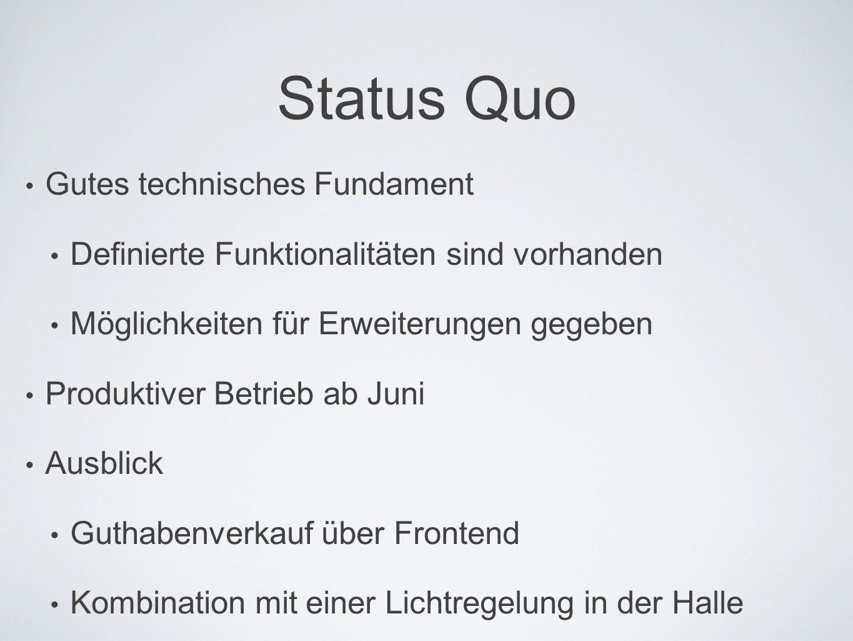 Status Quo Gutes technisches Fundament Definierte Funktionalitäten sind vorhanden Möglichkeiten für Erweiterungen gegeben Produktiver Betrieb ab Juni Ausblick Guthabenverkauf über Frontend Kombination mit einer Lichtregelung in der Halle