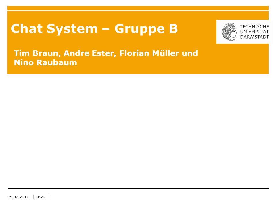 04.02.2011 | FB20 | Chat System – Gruppe B Tim Braun, Andre Ester, Florian Müller und Nino Raubaum
