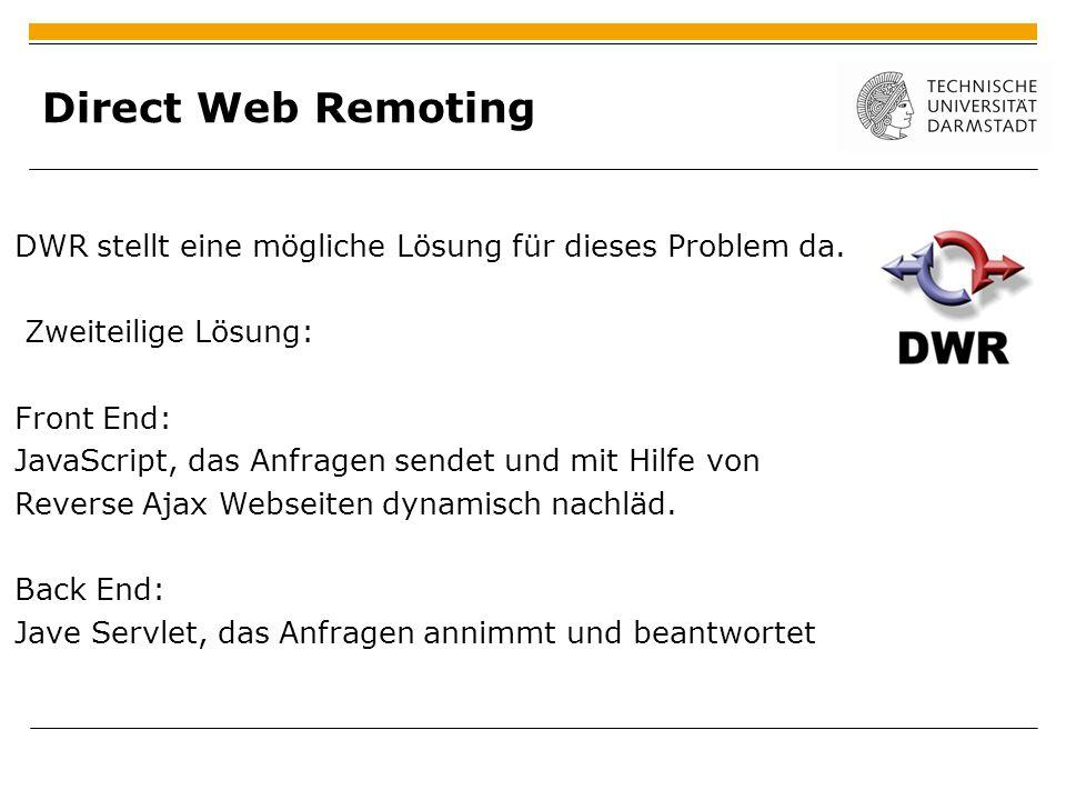 Direct Web Remoting DWR stellt eine mögliche Lösung für dieses Problem da. Zweiteilige Lösung: Front End: JavaScript, das Anfragen sendet und mit Hilf