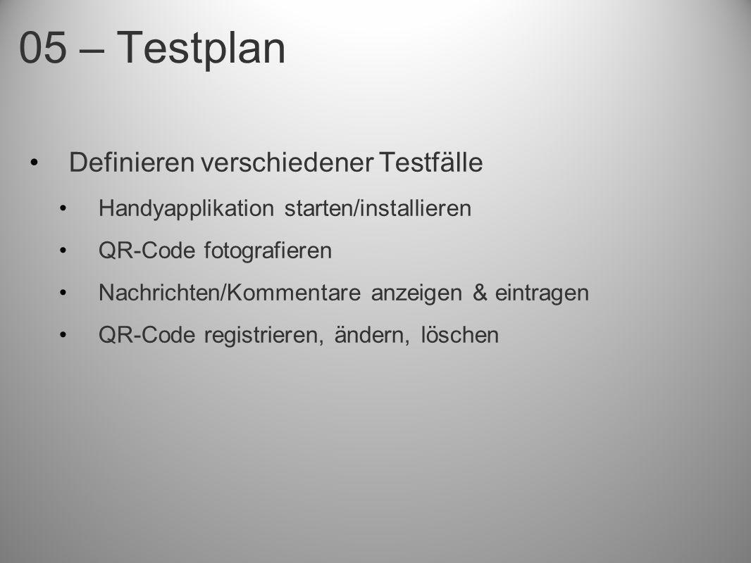 05 – Testplan Definieren verschiedener Testfälle Handyapplikation starten/installieren QR-Code fotografieren Nachrichten/Kommentare anzeigen & eintrag