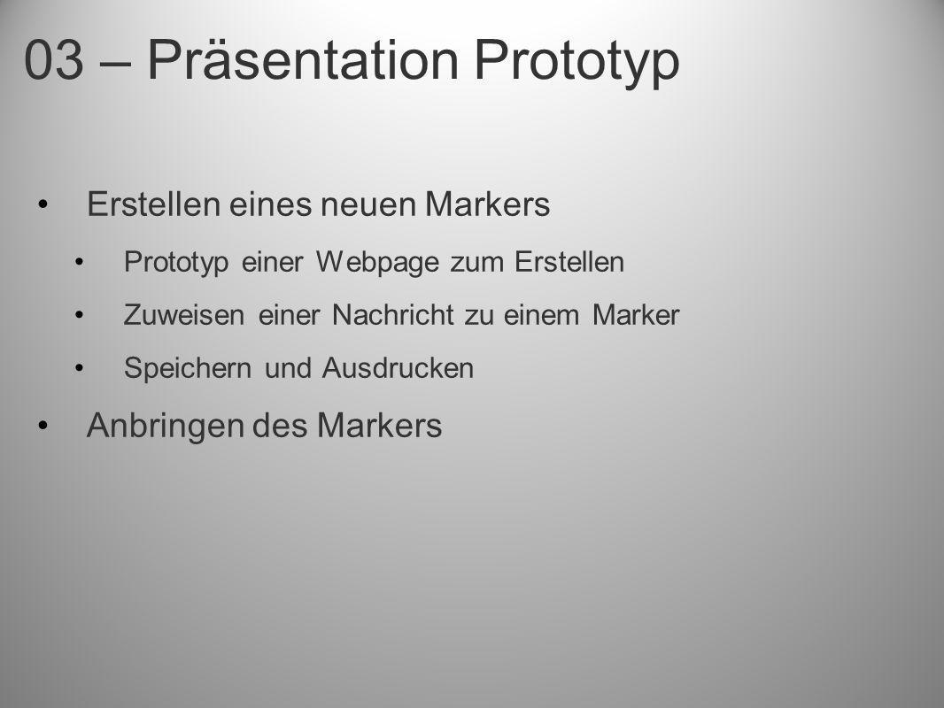 03 – Präsentation Prototyp Erstellen eines neuen Markers Prototyp einer Webpage zum Erstellen Zuweisen einer Nachricht zu einem Marker Speichern und A
